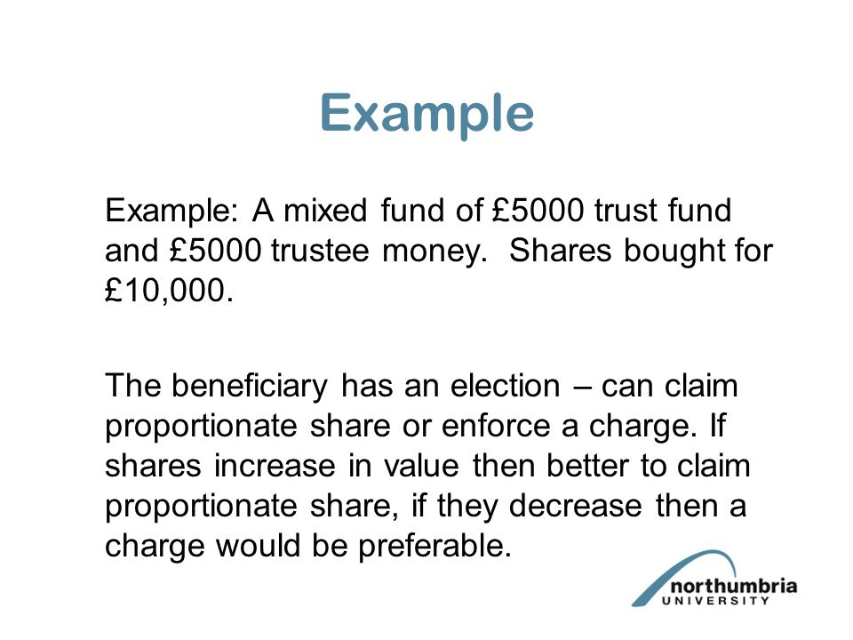 Example Example: A mixed fund of £5000 trust fund and £5000 trustee money. Shares bought for £10,000. The beneficiary has an election – can claim prop