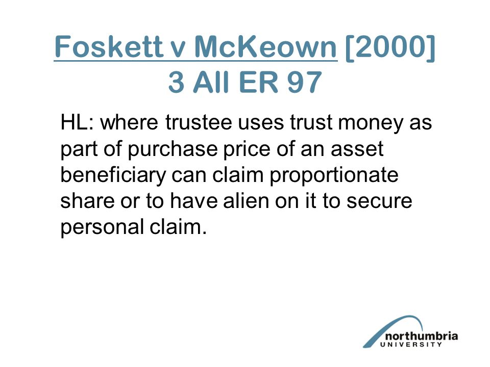 Foskett v McKeown [2000] 3 All ER 97 HL: where trustee uses trust money as part of purchase price of an asset beneficiary can claim proportionate shar