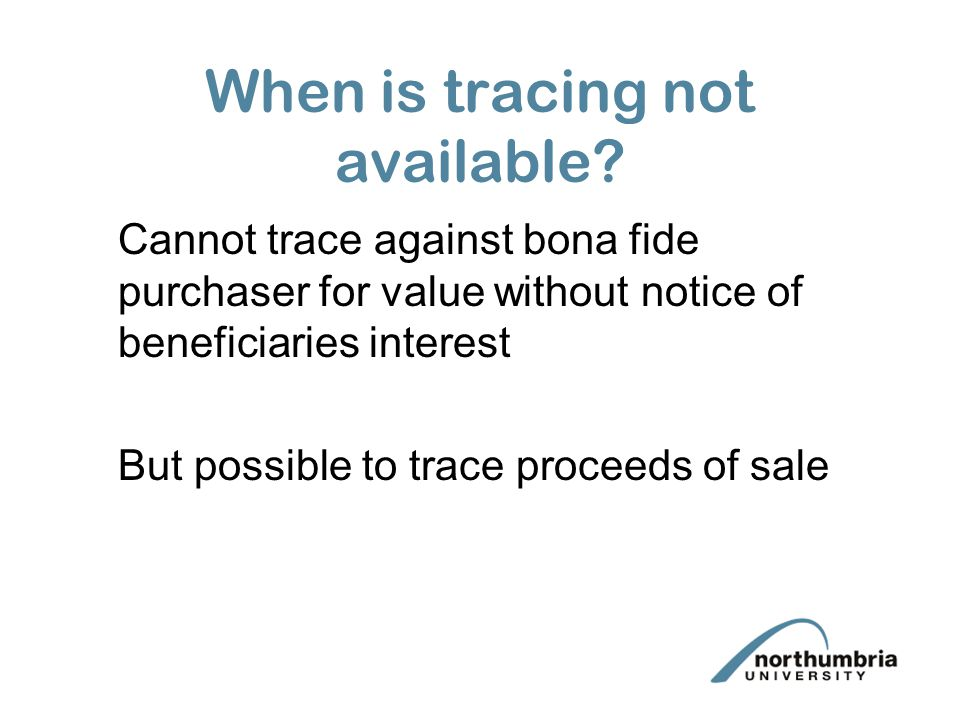 When is tracing not available? Cannot trace against bona fide purchaser for value without notice of beneficiaries interest But possible to trace proce