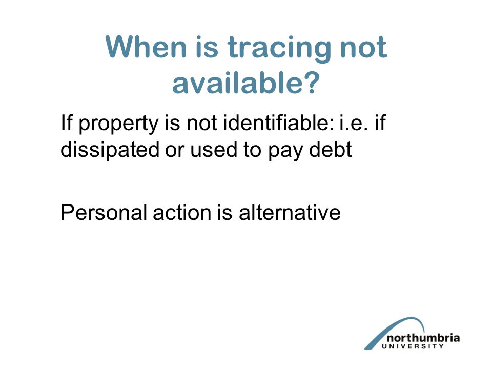 When is tracing not available? If property is not identifiable: i.e. if dissipated or used to pay debt Personal action is alternative
