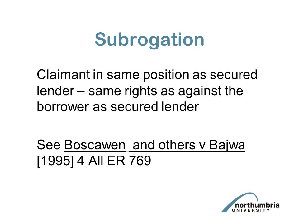 Subrogation Claimant in same position as secured lender – same rights as against the borrower as secured lender See Boscawen and others v Bajwa [1995]