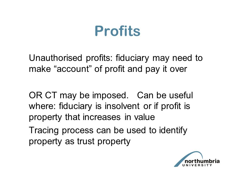 """Profits Unauthorised profits: fiduciary may need to make """"account"""" of profit and pay it over OR CT may be imposed. Can be useful where: fiduciary is i"""
