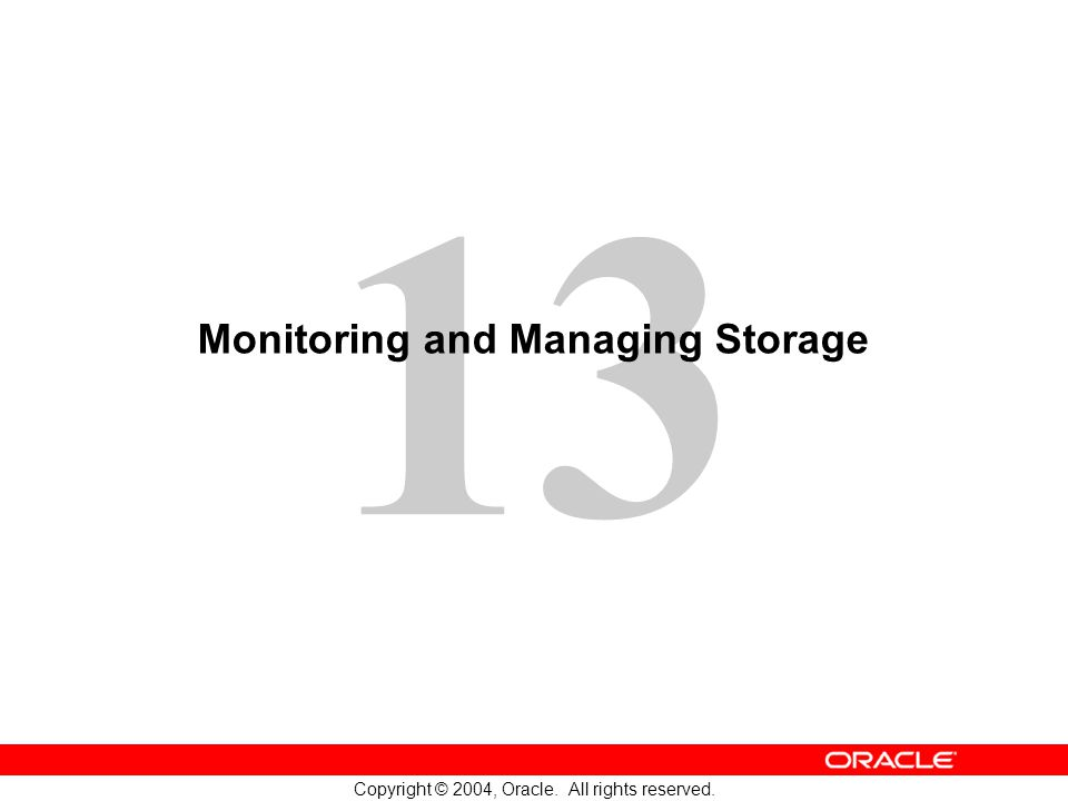 13 Copyright © 2004, Oracle. All rights reserved. Monitoring and Managing Storage