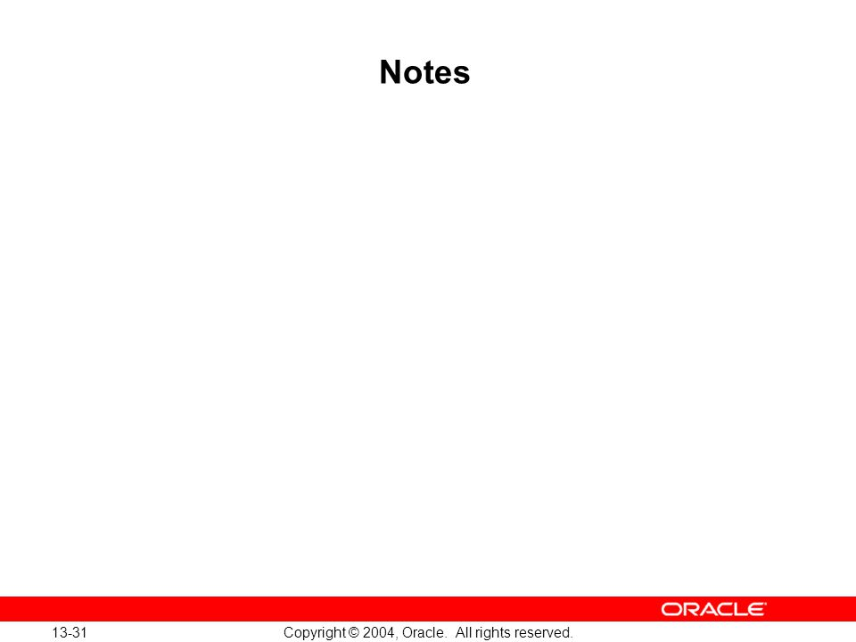 13-31 Copyright © 2004, Oracle. All rights reserved. Notes