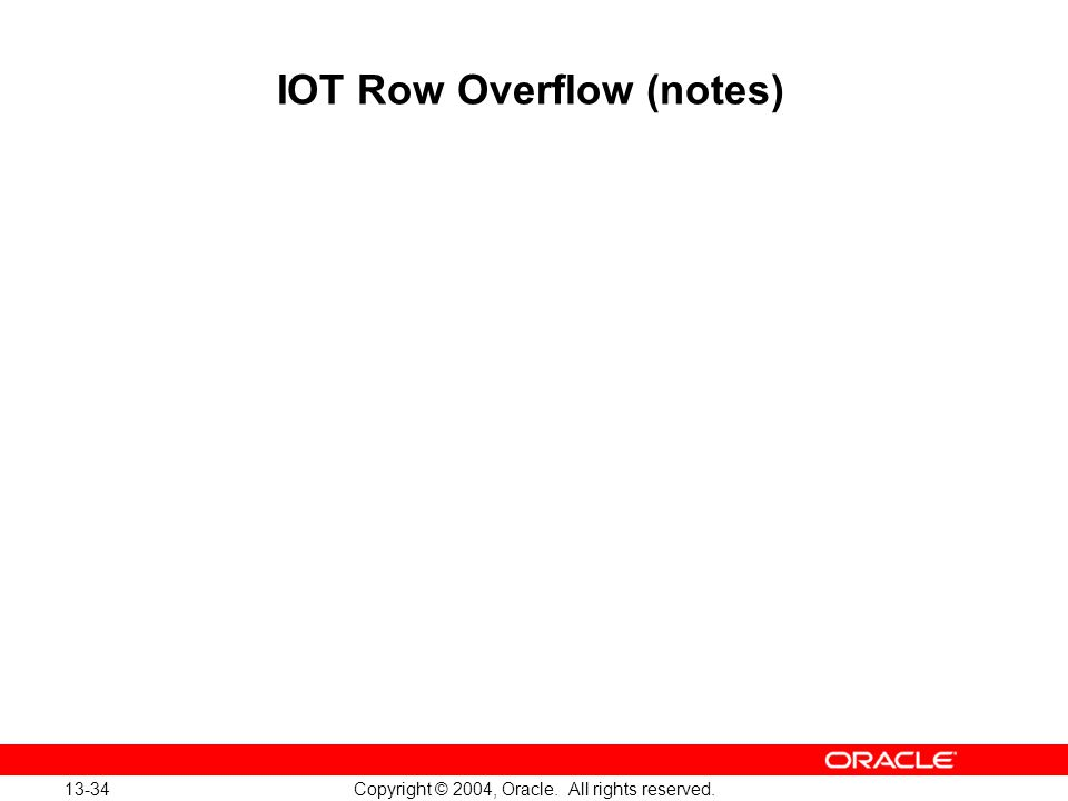 13-34 Copyright © 2004, Oracle. All rights reserved. IOT Row Overflow (notes)