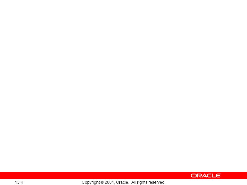 13-4 Copyright © 2004, Oracle. All rights reserved.