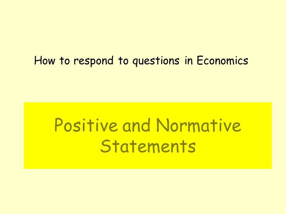 Positive and Normative Statements How to respond to questions in Economics