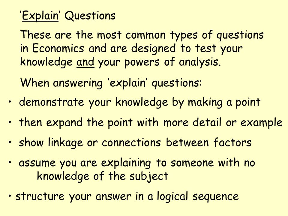 'Explain' Questions These are the most common types of questions in Economics and are designed to test your knowledge and your powers of analysis. Whe