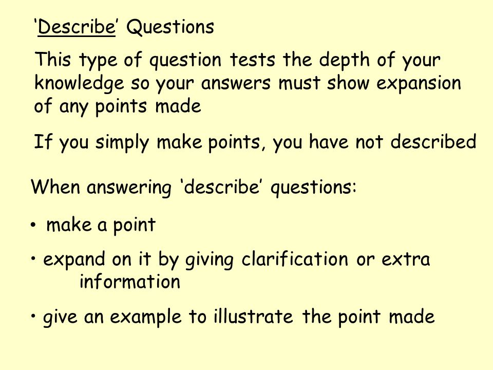 'Describe' Questions This type of question tests the depth of your knowledge so your answers must show expansion of any points made If you simply make