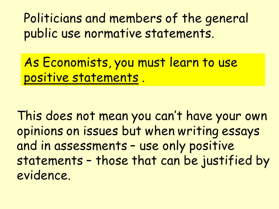 Politicians and members of the general public use normative statements. As Economists, you must learn to use positive statements. This does not mean y