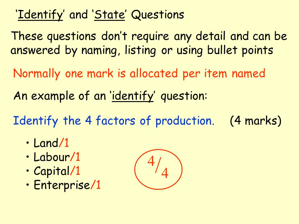 'Identify' and 'State' Questions These questions don't require any detail and can be answered by naming, listing or using bullet points Normally one mark is allocated per item named An example of an 'identify' question: Identify the 4 factors of production.