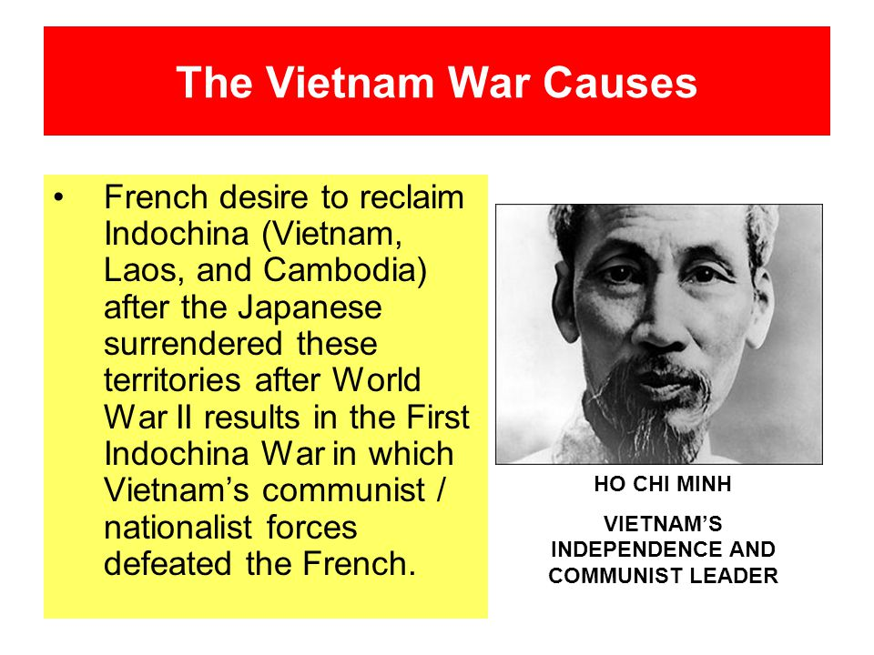 The Vietnam War Causes French desire to reclaim Indochina (Vietnam, Laos, and Cambodia) after the Japanese surrendered these territories after World W