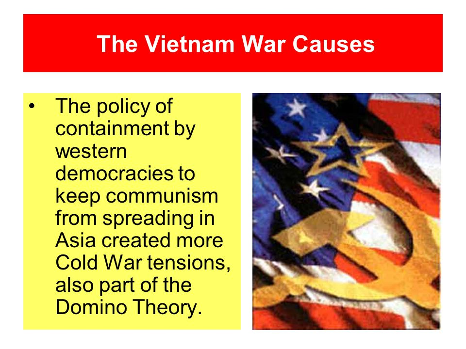The Vietnam War Causes The policy of containment by western democracies to keep communism from spreading in Asia created more Cold War tensions, also