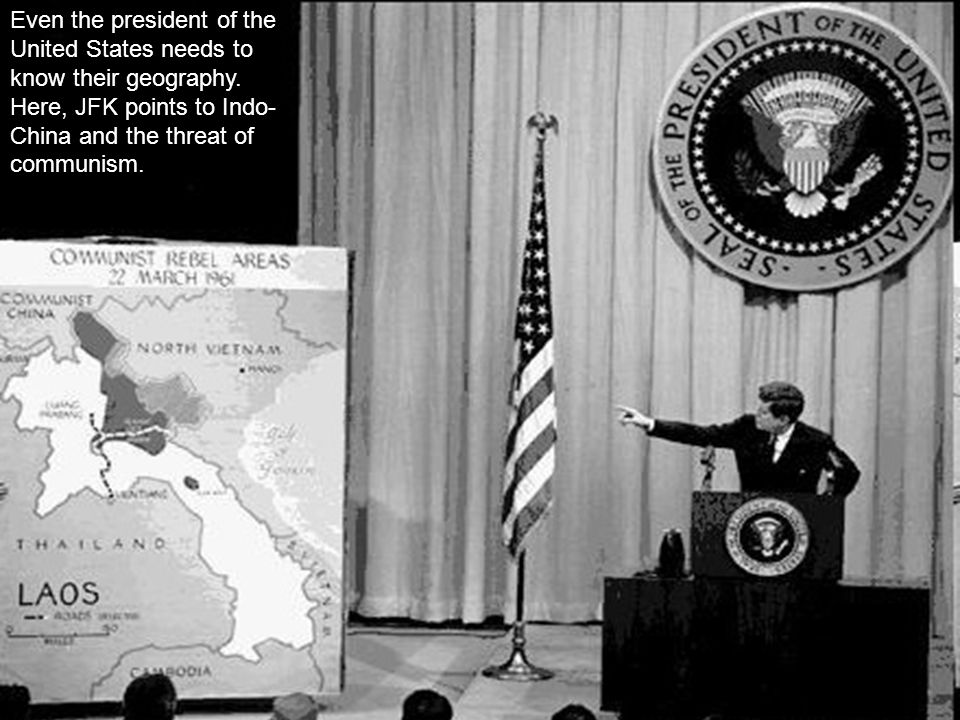 Even the president of the United States needs to know their geography. Here, JFK points to Indo- China and the threat of communism.