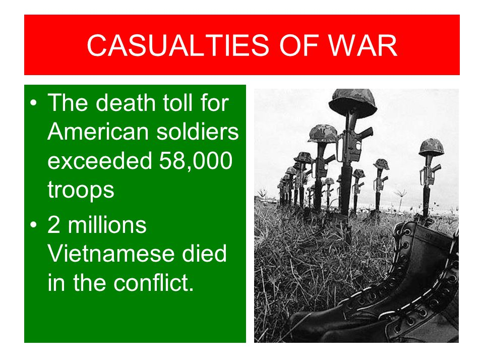CASUALTIES OF WAR The death toll for American soldiers exceeded 58,000 troops 2 millions Vietnamese died in the conflict.