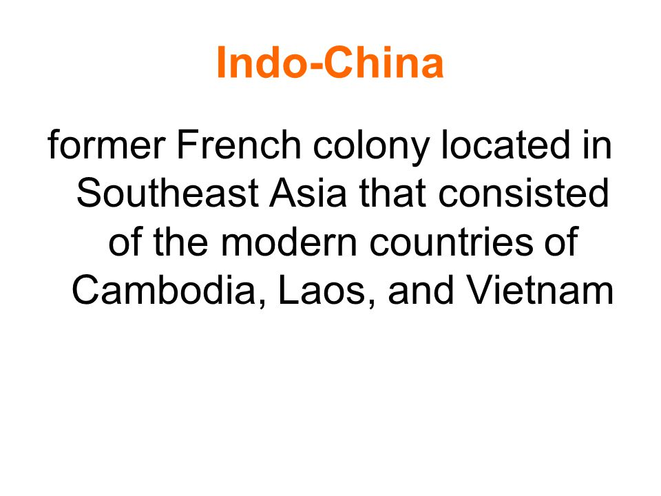 Indo-China former French colony located in Southeast Asia that consisted of the modern countries of Cambodia, Laos, and Vietnam