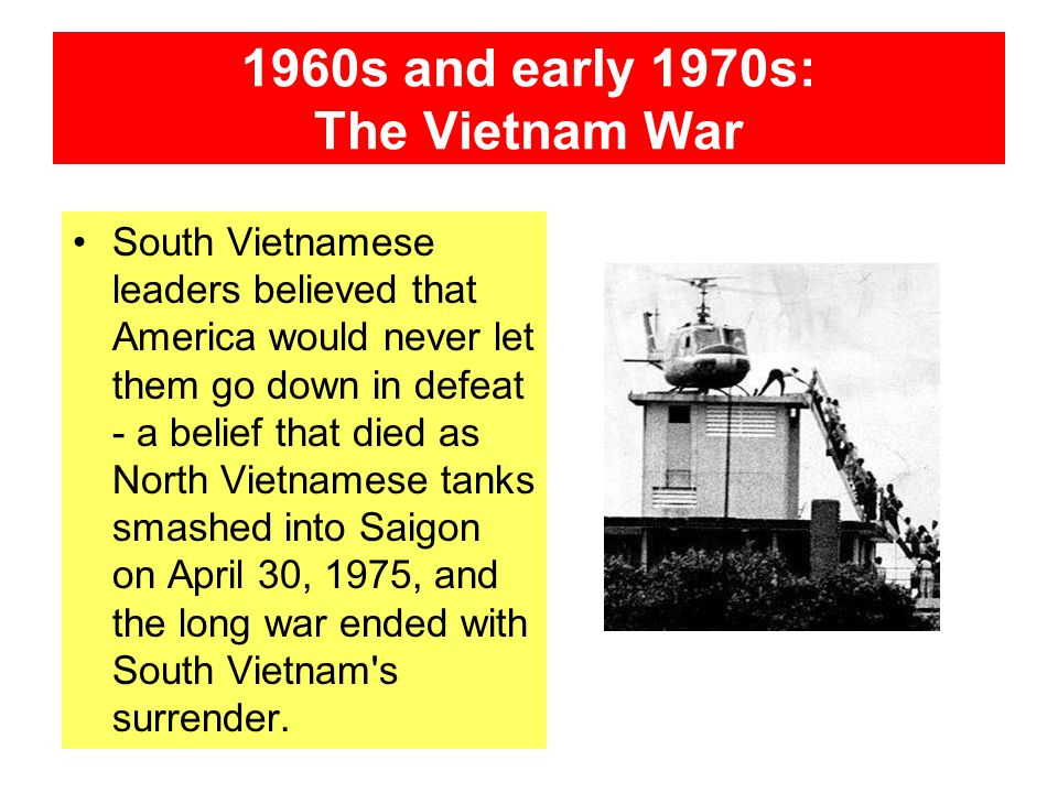 1960s and early 1970s: The Vietnam War South Vietnamese leaders believed that America would never let them go down in defeat - a belief that died as N