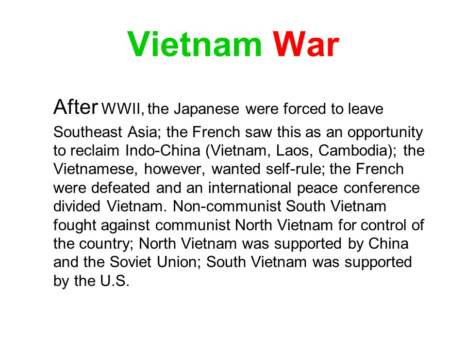 Vietnam War After WWII, the Japanese were forced to leave Southeast Asia; the French saw this as an opportunity to reclaim Indo-China (Vietnam, Laos,