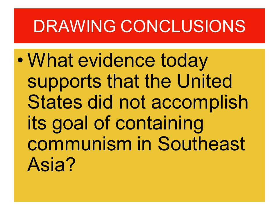 DRAWING CONCLUSIONS What evidence today supports that the United States did not accomplish its goal of containing communism in Southeast Asia?