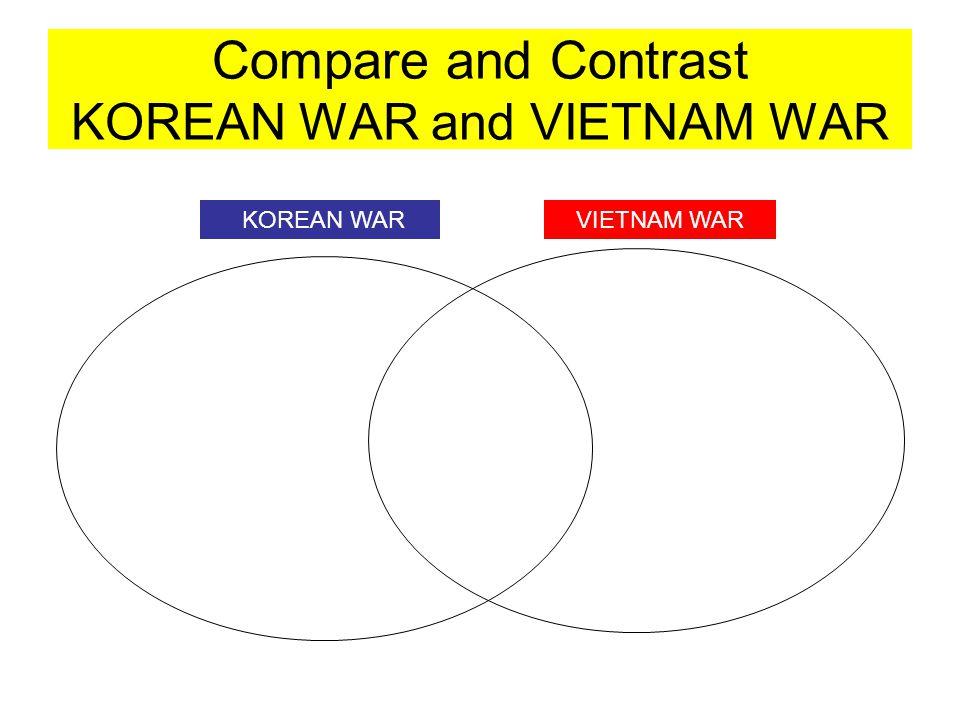 Compare and Contrast KOREAN WAR and VIETNAM WAR KOREAN WARVIETNAM WAR