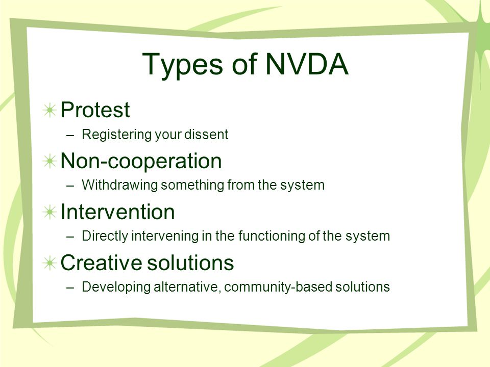 Types of NVDA Protest –Registering your dissent Non-cooperation –Withdrawing something from the system Intervention –Directly intervening in the functioning of the system Creative solutions –Developing alternative, community-based solutions