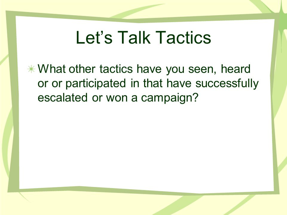 Let's Talk Tactics What other tactics have you seen, heard or or participated in that have successfully escalated or won a campaign