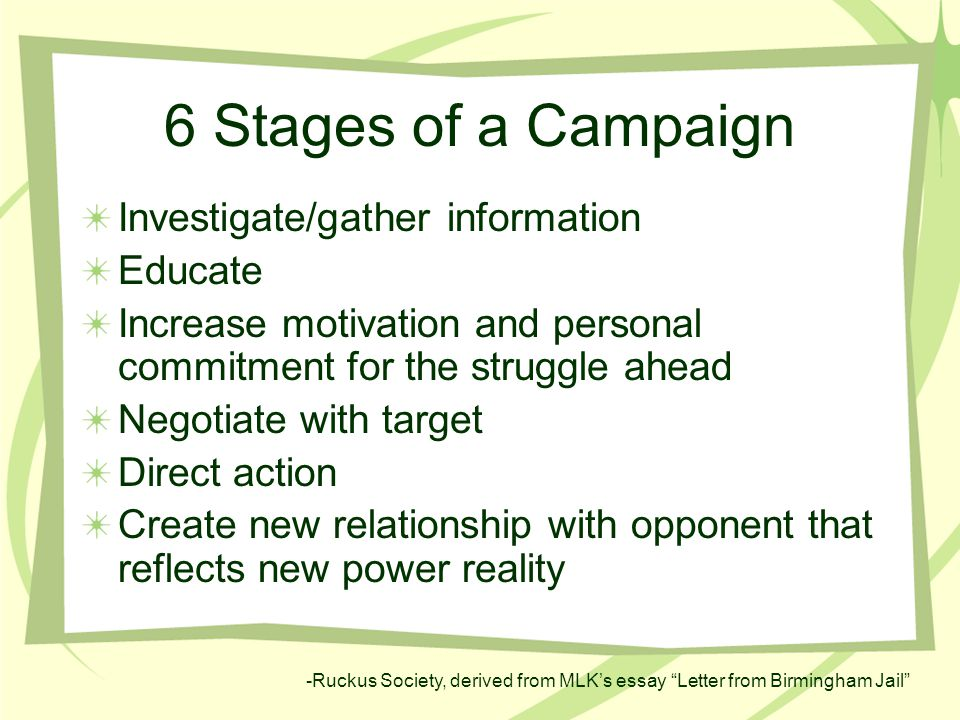 6 Stages of a Campaign Investigate/gather information Educate Increase motivation and personal commitment for the struggle ahead Negotiate with target Direct action Create new relationship with opponent that reflects new power reality -Ruckus Society, derived from MLK's essay Letter from Birmingham Jail