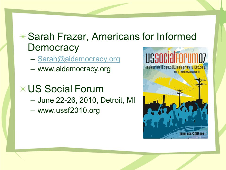 Sarah Frazer, Americans for Informed Democracy –Sarah@aidemocracy.orgSarah@aidemocracy.org –www.aidemocracy.org US Social Forum –June 22-26, 2010, Detroit, MI –www.ussf2010.org