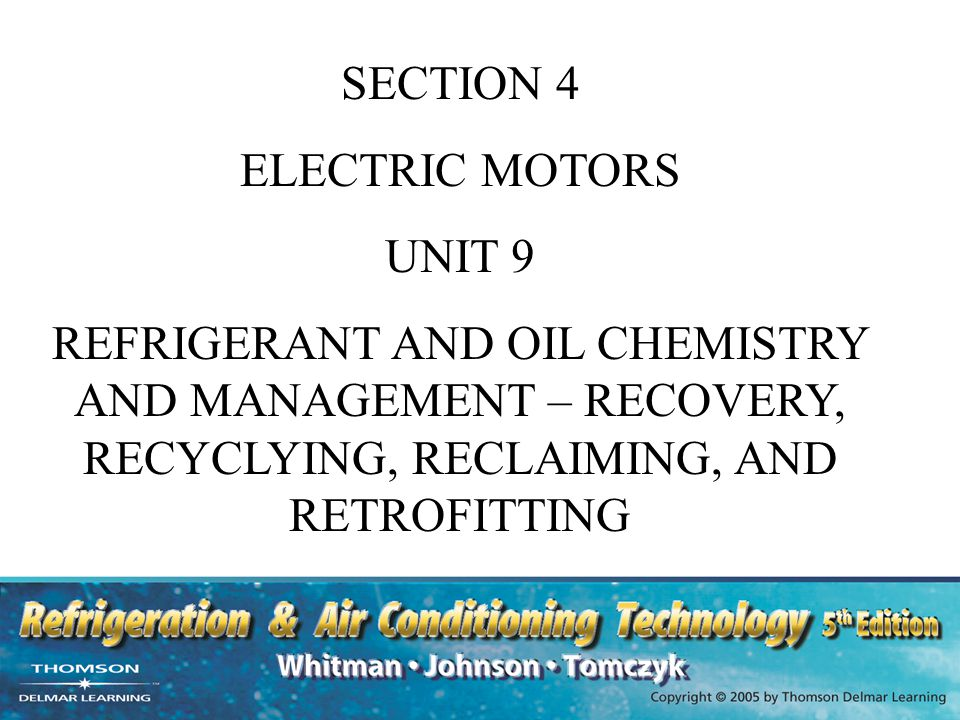 SECTION 4 ELECTRIC MOTORS UNIT 9 REFRIGERANT AND OIL CHEMISTRY AND MANAGEMENT – RECOVERY, RECYCLYING, RECLAIMING, AND RETROFITTING