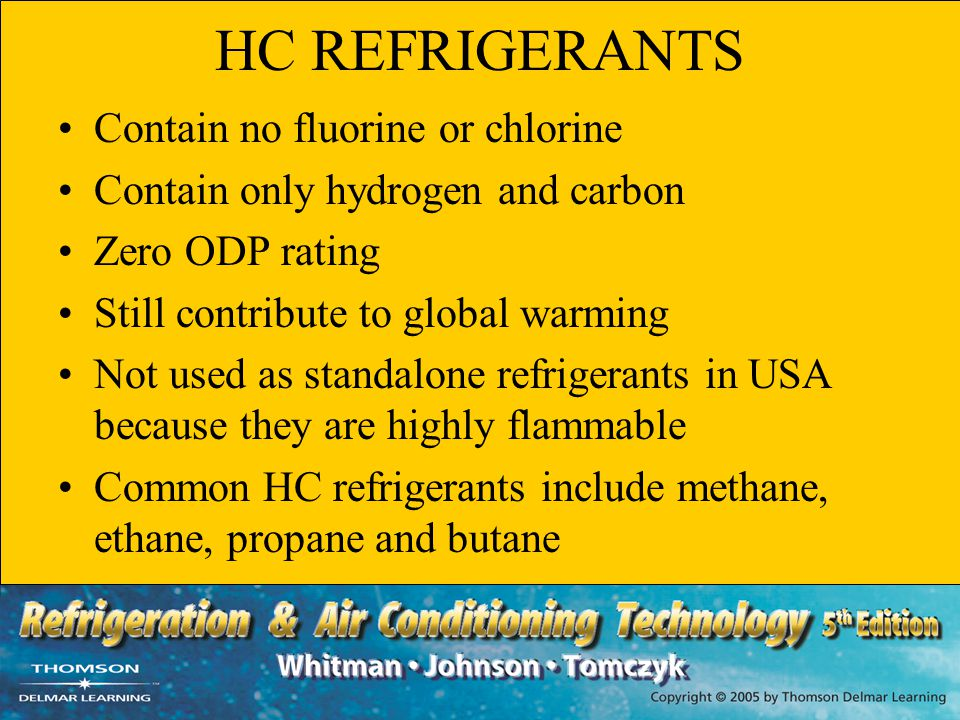 HC REFRIGERANTS Contain no fluorine or chlorine Contain only hydrogen and carbon Zero ODP rating Still contribute to global warming Not used as standa