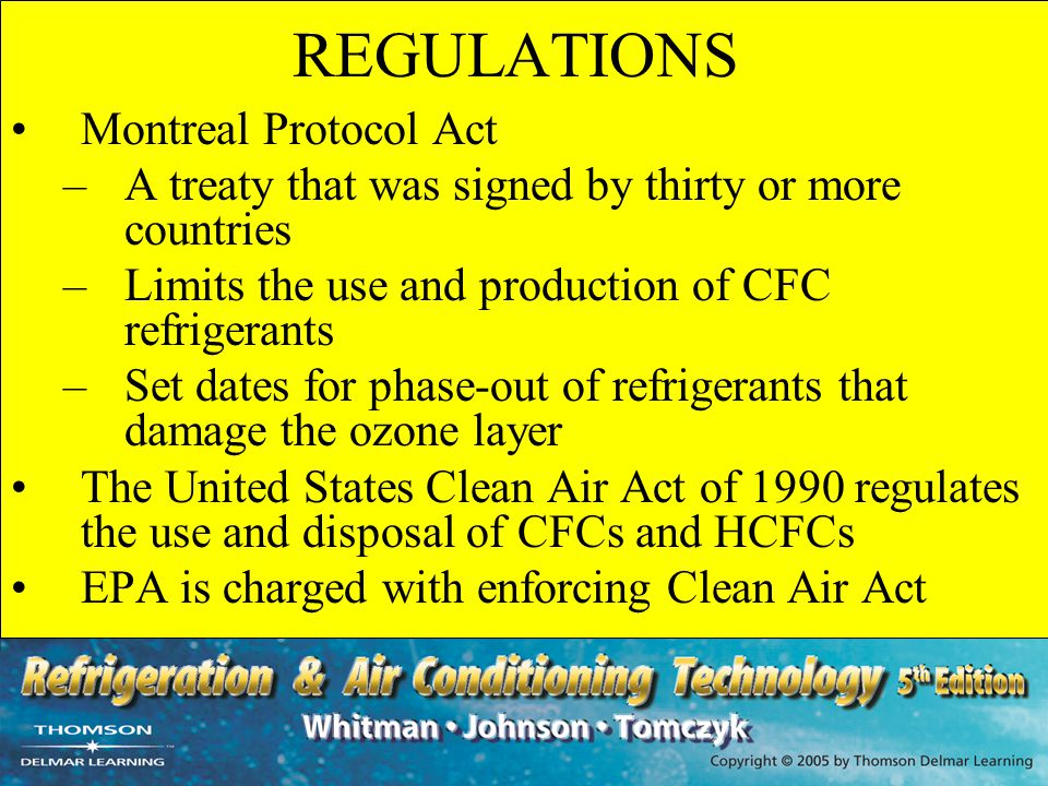 REGULATIONS Montreal Protocol Act –A treaty that was signed by thirty or more countries –Limits the use and production of CFC refrigerants –Set dates