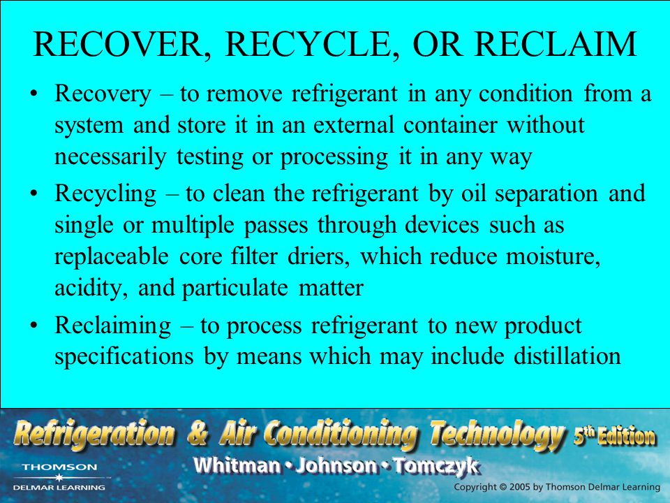 RECOVER, RECYCLE, OR RECLAIM Recovery – to remove refrigerant in any condition from a system and store it in an external container without necessarily