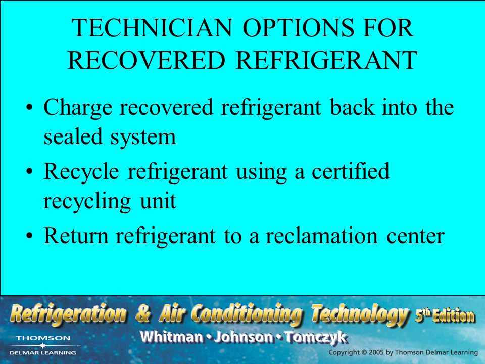 TECHNICIAN OPTIONS FOR RECOVERED REFRIGERANT Charge recovered refrigerant back into the sealed system Recycle refrigerant using a certified recycling