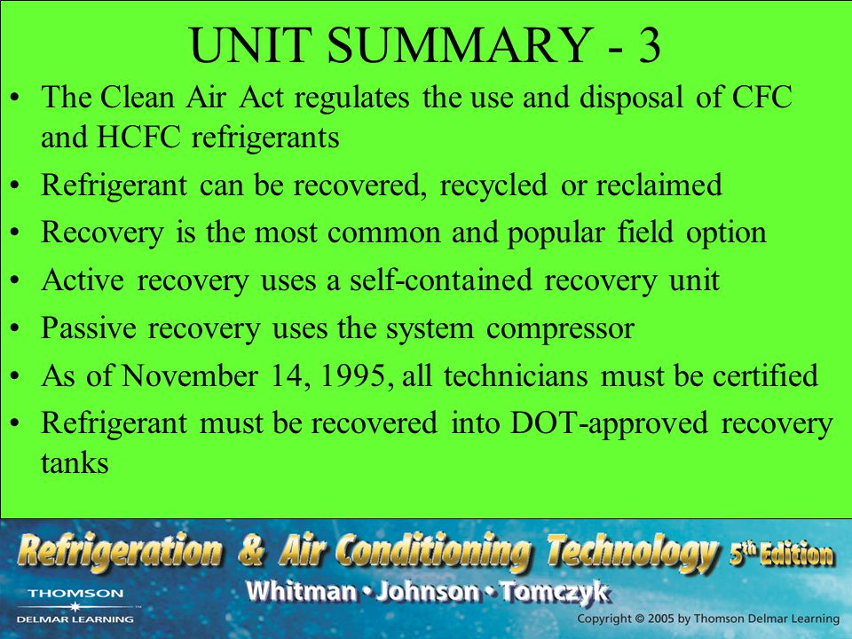 UNIT SUMMARY - 3 The Clean Air Act regulates the use and disposal of CFC and HCFC refrigerants Refrigerant can be recovered, recycled or reclaimed Rec