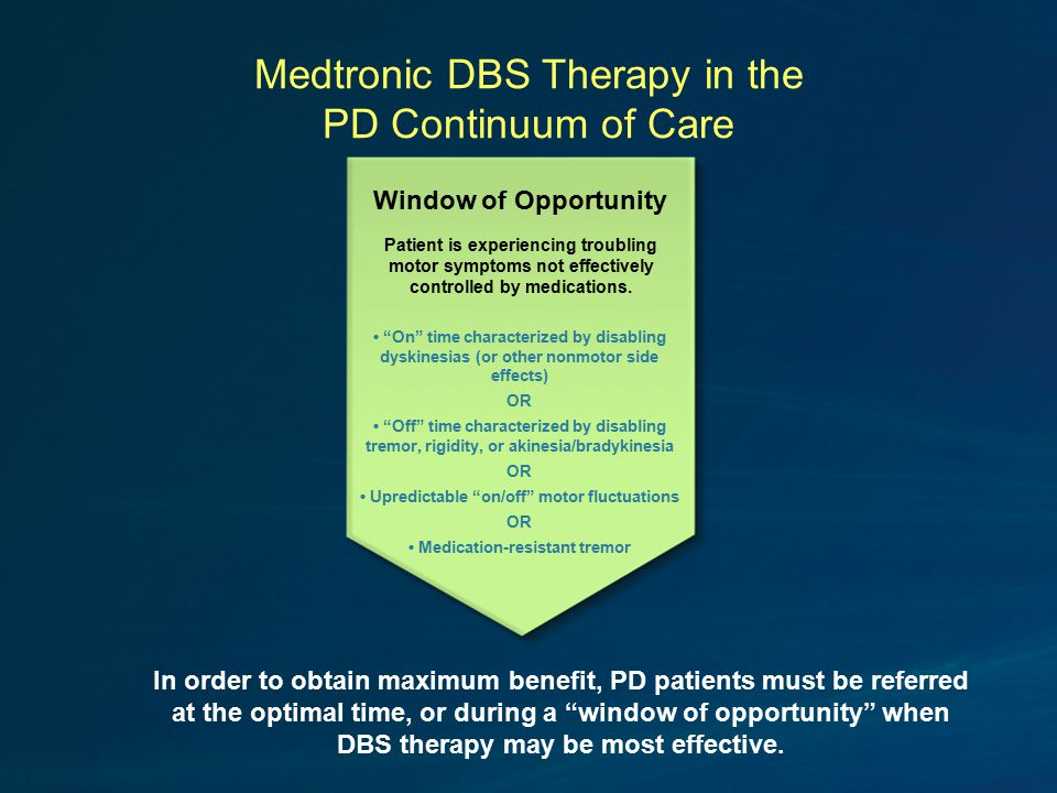 Medtronic DBS Therapy in the PD Continuum of Care In order to obtain maximum benefit, PD patients must be referred at the optimal time, or during a window of opportunity when DBS therapy may be most effective.