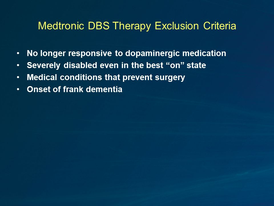 Medtronic DBS Therapy Exclusion Criteria No longer responsive to dopaminergic medication Severely disabled even in the best on state Medical conditions that prevent surgery Onset of frank dementia