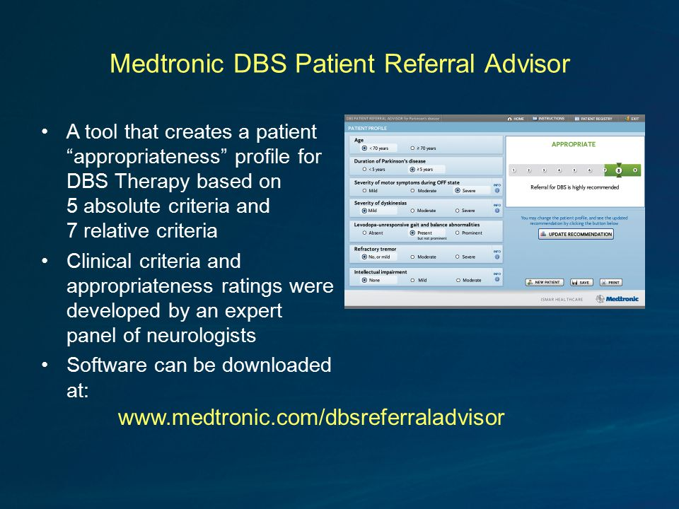 Medtronic DBS Patient Referral Advisor A tool that creates a patient appropriateness profile for DBS Therapy based on 5 absolute criteria and 7 relative criteria Clinical criteria and appropriateness ratings were developed by an expert panel of neurologists Software can be downloaded at: www.medtronic.com/dbsreferraladvisor