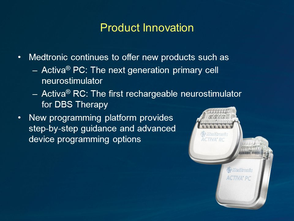 Product Innovation Medtronic continues to offer new products such as –Activa ® PC: The next generation primary cell neurostimulator –Activa ® RC: The first rechargeable neurostimulator for DBS Therapy New programming platform provides step-by-step guidance and advanced device programming options