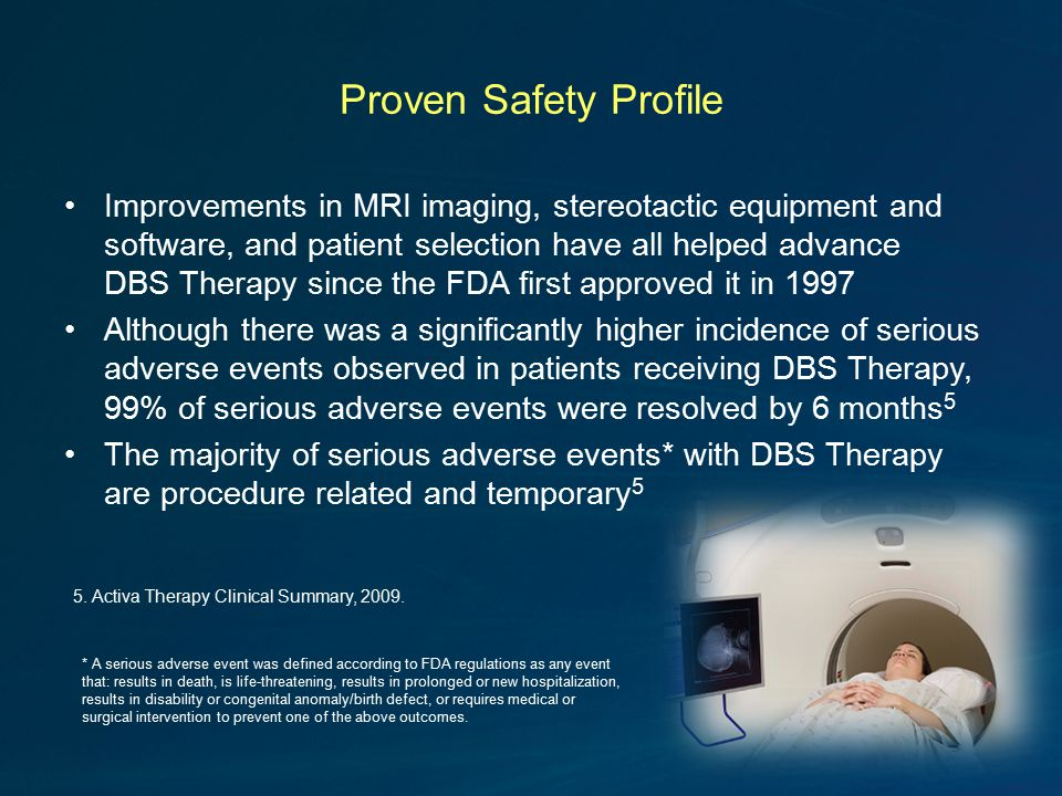 Proven Safety Profile Improvements in MRI imaging, stereotactic equipment and software, and patient selection have all helped advance DBS Therapy since the FDA first approved it in 1997 Although there was a significantly higher incidence of serious adverse events observed in patients receiving DBS Therapy, 99% of serious adverse events were resolved by 6 months 5 The majority of serious adverse events* with DBS Therapy are procedure related and temporary 5 * A serious adverse event was defined according to FDA regulations as any event that: results in death, is life-threatening, results in prolonged or new hospitalization, results in disability or congenital anomaly/birth defect, or requires medical or surgical intervention to prevent one of the above outcomes.