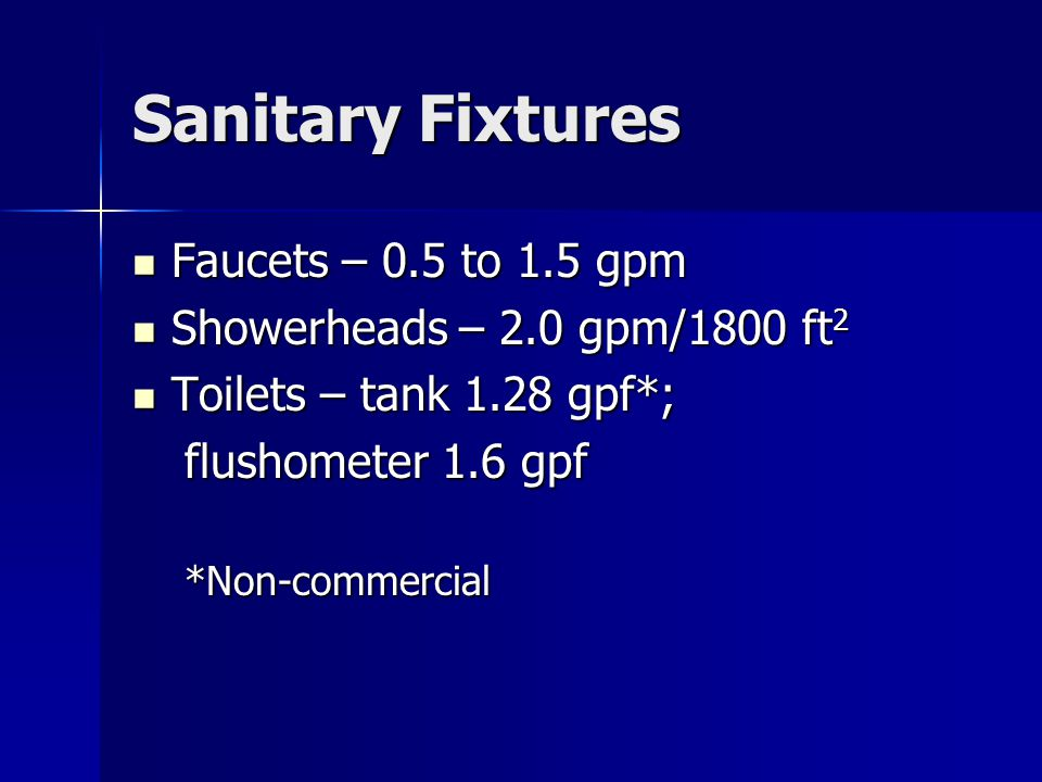 Sanitary Fixtures Faucets – 0.5 to 1.5 gpm Faucets – 0.5 to 1.5 gpm Showerheads – 2.0 gpm/1800 ft 2 Showerheads – 2.0 gpm/1800 ft 2 Toilets – tank 1.28 gpf*; Toilets – tank 1.28 gpf*; flushometer 1.6 gpf *Non-commercial