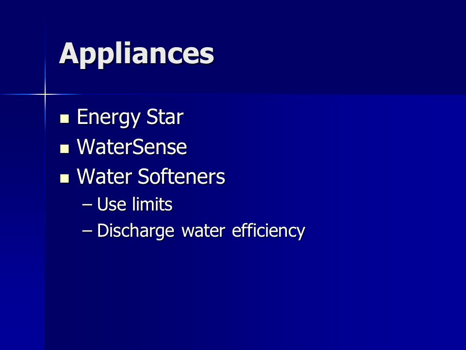 Appliances Energy Star Energy Star WaterSense WaterSense Water Softeners Water Softeners –Use limits –Discharge water efficiency