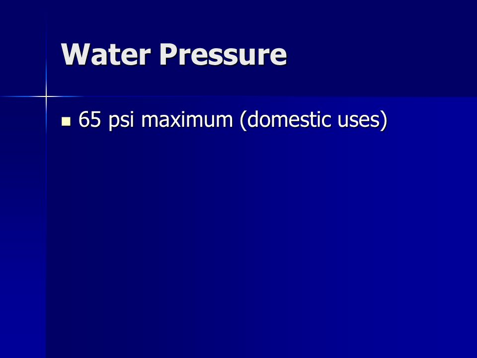 Water Pressure 65 psi maximum (domestic uses) 65 psi maximum (domestic uses)