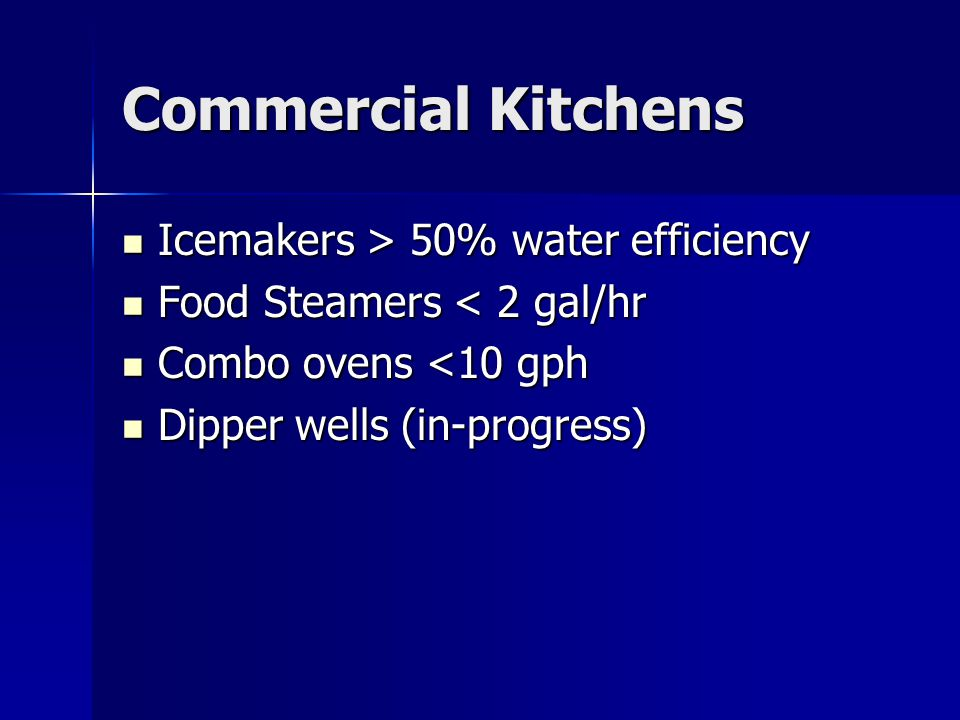 Commercial Kitchens Icemakers > 50% water efficiency Icemakers > 50% water efficiency Food Steamers < 2 gal/hr Food Steamers < 2 gal/hr Combo ovens <10 gph Combo ovens <10 gph Dipper wells (in-progress) Dipper wells (in-progress)