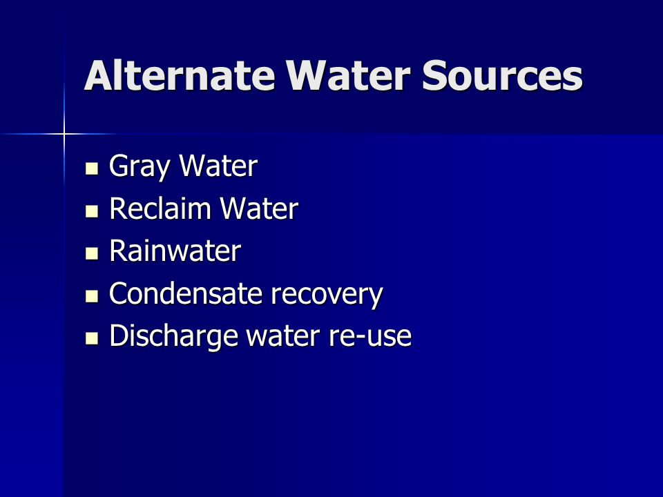Alternate Water Sources Gray Water Gray Water Reclaim Water Reclaim Water Rainwater Rainwater Condensate recovery Condensate recovery Discharge water re-use Discharge water re-use