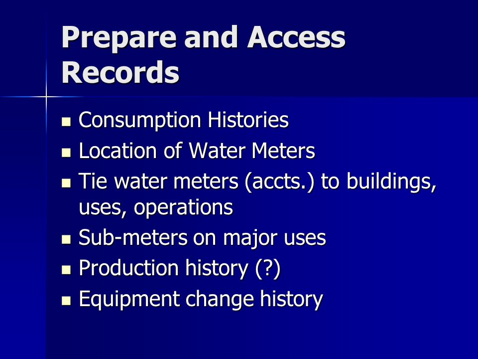 Prepare and Access Records Consumption Histories Consumption Histories Location of Water Meters Location of Water Meters Tie water meters (accts.) to buildings, uses, operations Tie water meters (accts.) to buildings, uses, operations Sub-meters on major uses Sub-meters on major uses Production history ( ) Production history ( ) Equipment change history Equipment change history