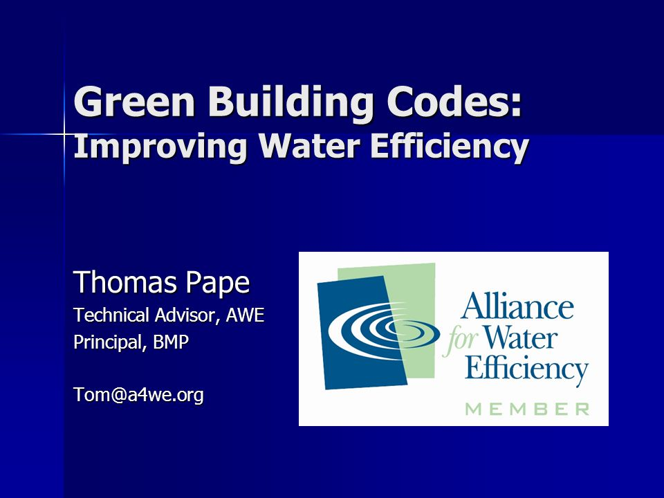 Green Building Codes: Improving Water Efficiency Thomas Pape Technical Advisor, AWE Principal, BMP Tom@a4we.org