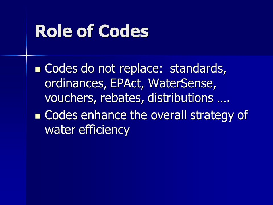 Role of Codes Codes do not replace: standards, ordinances, EPAct, WaterSense, vouchers, rebates, distributions ….
