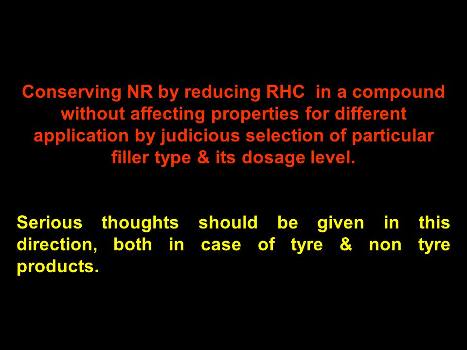 18 Conserving NR by reducing RHC in a compound without affecting properties for different application by judicious selection of particular filler type & its dosage level.