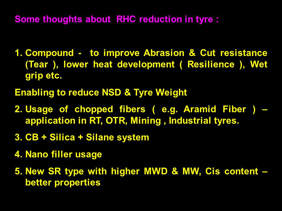 24 Some thoughts about RHC reduction in tyre : 1.Compound - to improve Abrasion & Cut resistance (Tear ), lower heat development ( Resilience ), Wet grip etc.