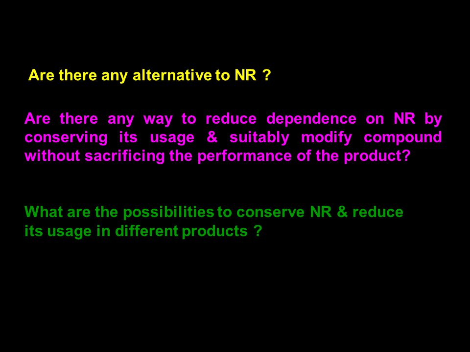 9 Are there any way to reduce dependence on NR by conserving its usage & suitably modify compound without sacrificing the performance of the product.
